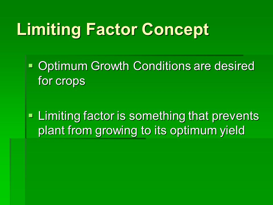 Limiting Factor Concept  Optimum Growth Conditions are desired for crops  Limiting factor is something that prevents plant from growing to its optimum yield