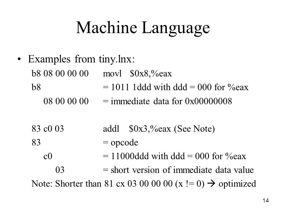 14 Machine Language Examples from tiny.lnx: b8 08 00 00 00movl $0x8,%eax b8 = 1011 1ddd with ddd = 000 for %eax 08 00 00 00= immediate data for 0x00000008 83 c0 03addl $0x3,%eax (See Note) 83= opcode c0= 11000ddd with ddd = 000 for %eax 03= short version of immediate data value Note: Shorter than 81 cx 03 00 00 00 (x != 0)  optimized