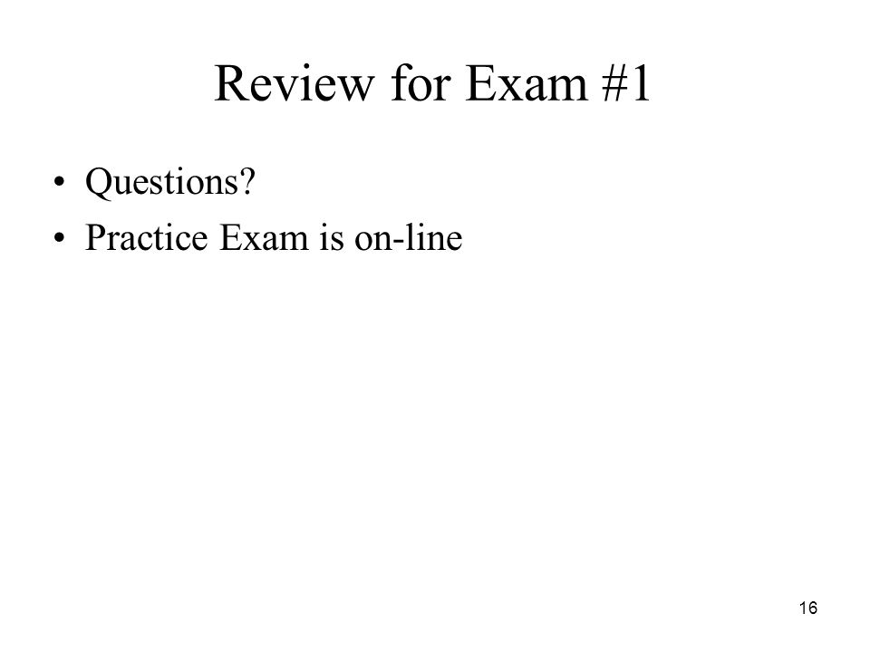 16 Review for Exam #1 Questions Practice Exam is on-line