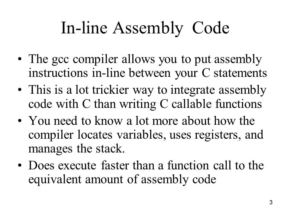 3 In-line Assembly Code The gcc compiler allows you to put assembly instructions in-line between your C statements This is a lot trickier way to integrate assembly code with C than writing C callable functions You need to know a lot more about how the compiler locates variables, uses registers, and manages the stack.