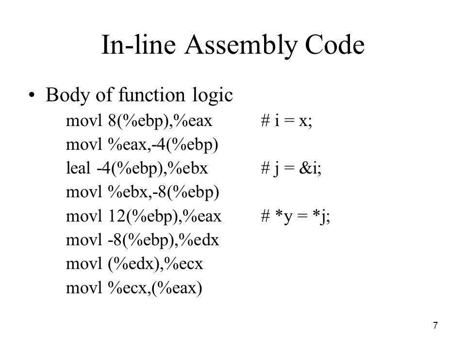7 In-line Assembly Code Body of function logic movl 8(%ebp),%eax# i = x; movl %eax,-4(%ebp) leal -4(%ebp),%ebx# j = &i; movl %ebx,-8(%ebp) movl 12(%eb
