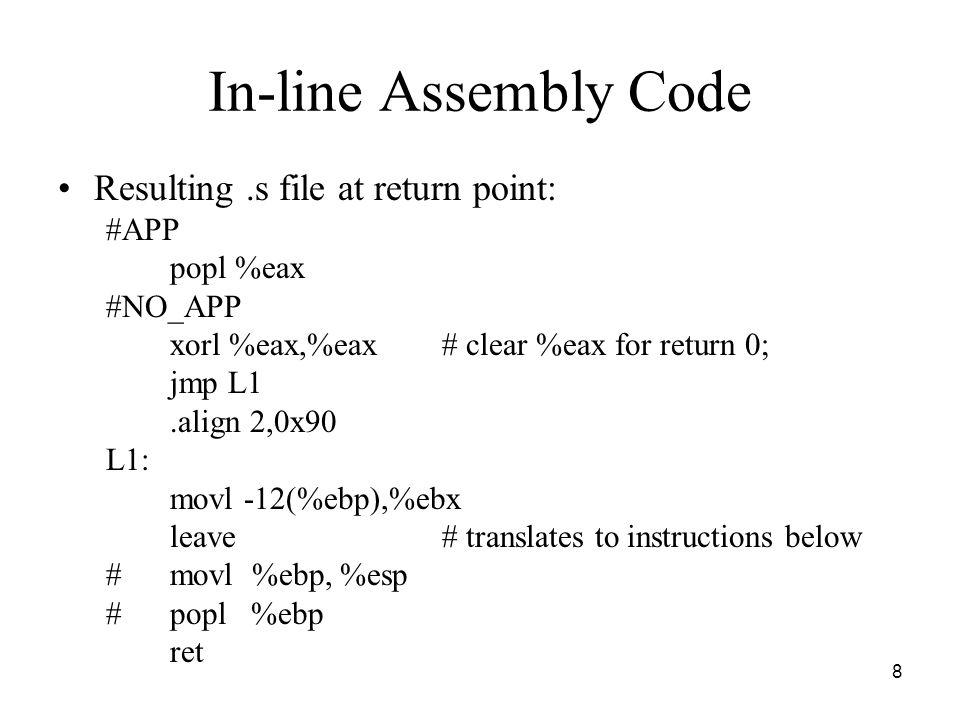 8 In-line Assembly Code Resulting.s file at return point: #APP popl %eax #NO_APP xorl %eax,%eax# clear %eax for return 0; jmp L1.align 2,0x90 L1: movl
