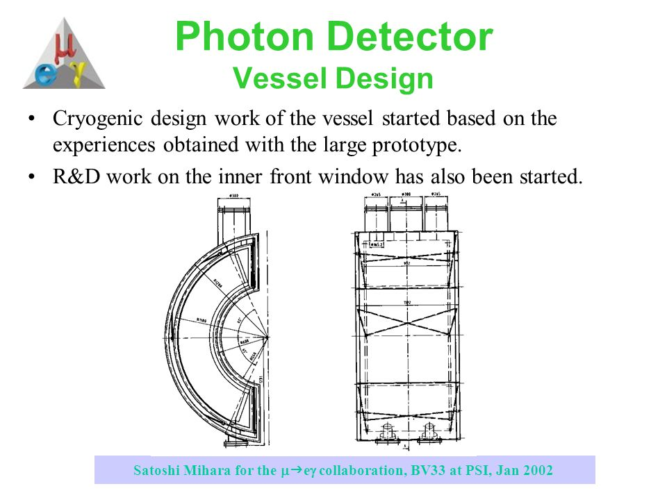 Satoshi Mihara for the   e  collaboration, BV33 at PSI, Jan 2002 Photon Detector Vessel Design Cryogenic design work of the vessel started based on the experiences obtained with the large prototype.
