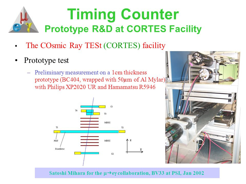 Satoshi Mihara for the   e  collaboration, BV33 at PSI, Jan 2002 Timing Counter Prototype R&D at CORTES Facility The COsmic Ray TESt (CORTES) facility Prototype test –Preliminary measurement on a 1cm thickness prototype (BC404, wrapped with 50  m of Al Mylar), with Philips XP2020 UR and Hamamatsu R5946
