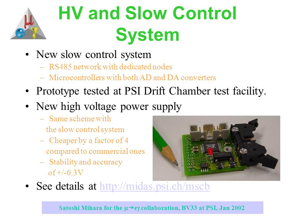 Satoshi Mihara for the   e  collaboration, BV33 at PSI, Jan 2002 HV and Slow Control System New slow control system –RS485 network with dedicated nodes –Microcontrollers with both AD and DA converters Prototype tested at PSI Drift Chamber test facility.
