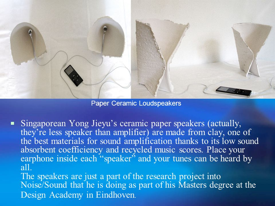  Singaporean Yong Jieyu's ceramic paper speakers (actually, they're less speaker than amplifier) are made from clay, one of the best materials for sound amplification thanks to its low sound absorbent coefficiency and recycled music scores.