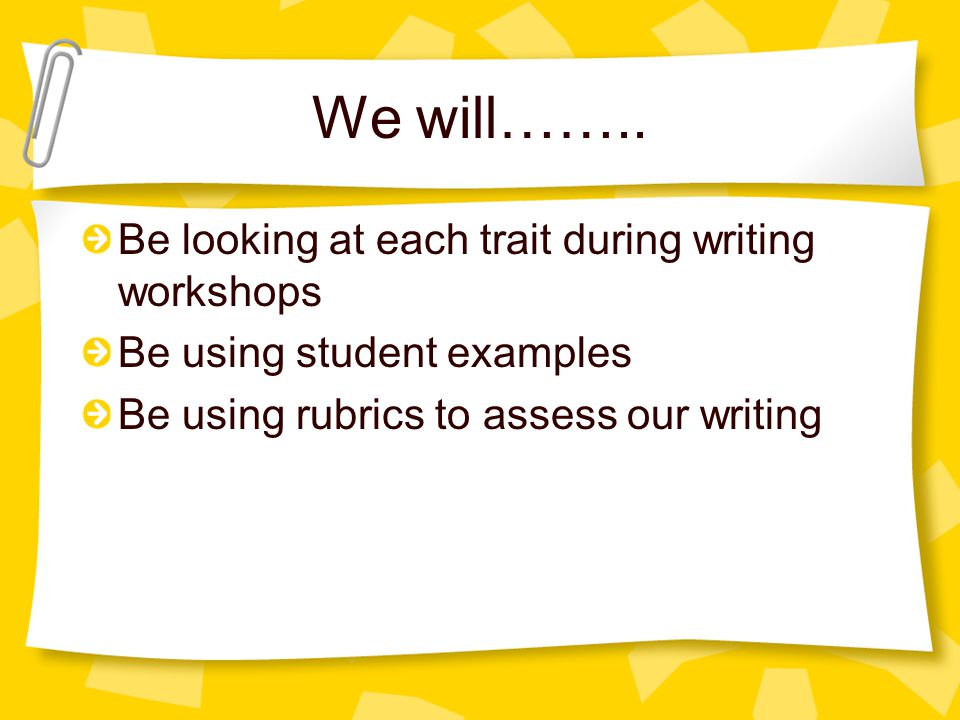 We will…….. Be looking at each trait during writing workshops Be using student examples Be using rubrics to assess our writing