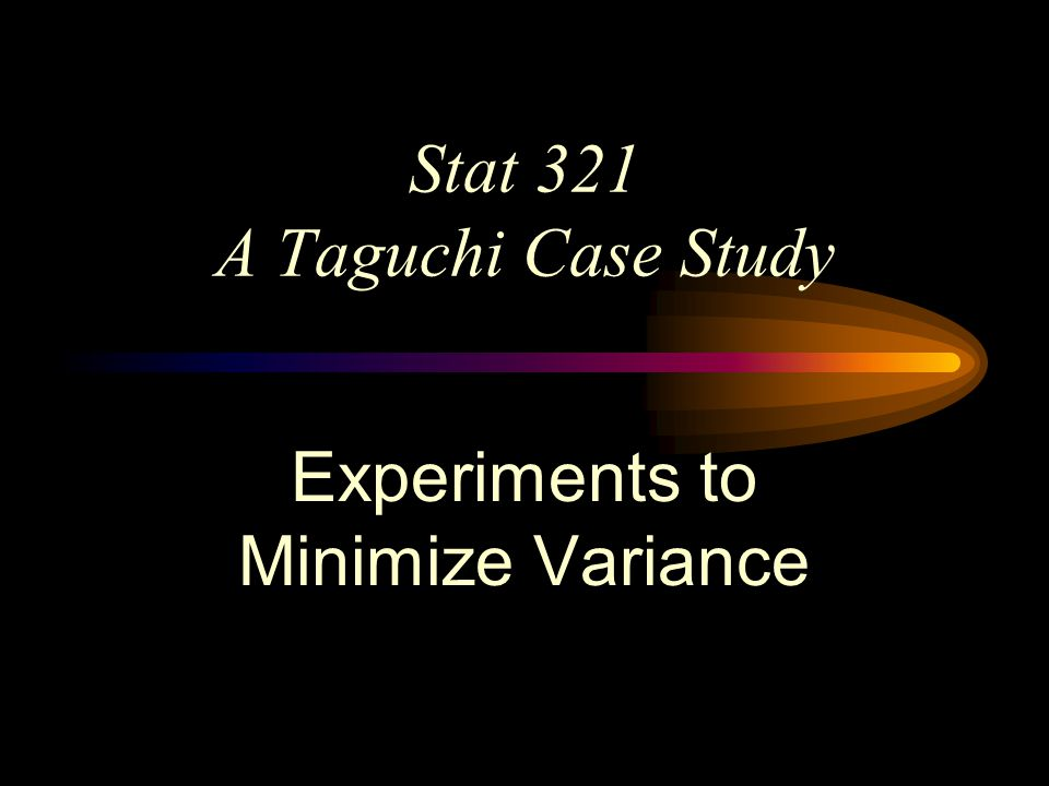 Stat 321 A Taguchi Case Study Experiments to Minimize Variance