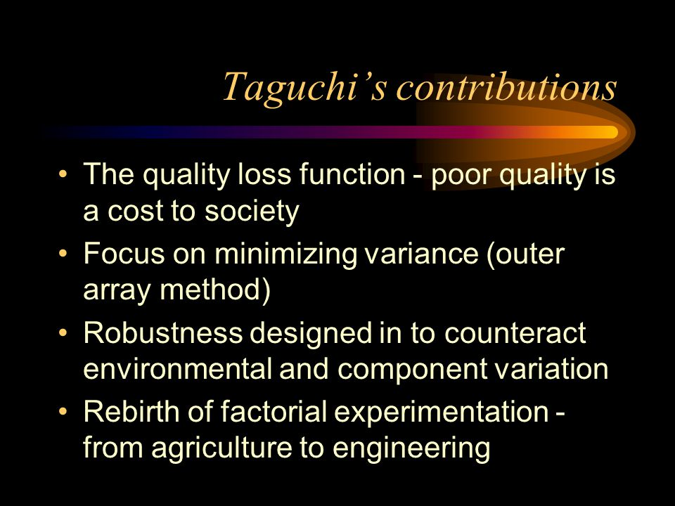 Taguchi's contributions The quality loss function - poor quality is a cost to society Focus on minimizing variance (outer array method) Robustness designed in to counteract environmental and component variation Rebirth of factorial experimentation - from agriculture to engineering