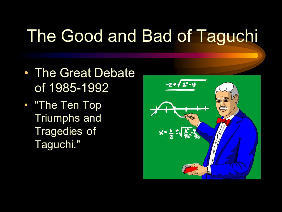 The Good and Bad of Taguchi The Great Debate of 1985-1992 The Ten Top Triumphs and Tragedies of Taguchi.