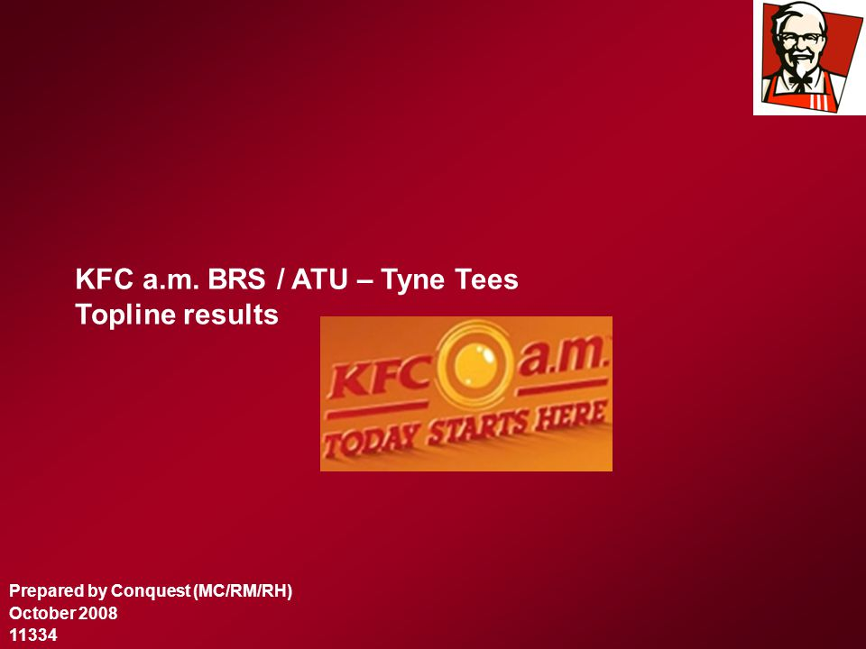KFC a.m. BRS / ATU – Tyne Tees Topline results Prepared by Conquest (MC/RM/RH) October 2008 11334