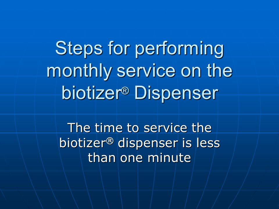 Steps for performing monthly service on the biotizer ® Dispenser The time to service the biotizer ® dispenser is less than one minute