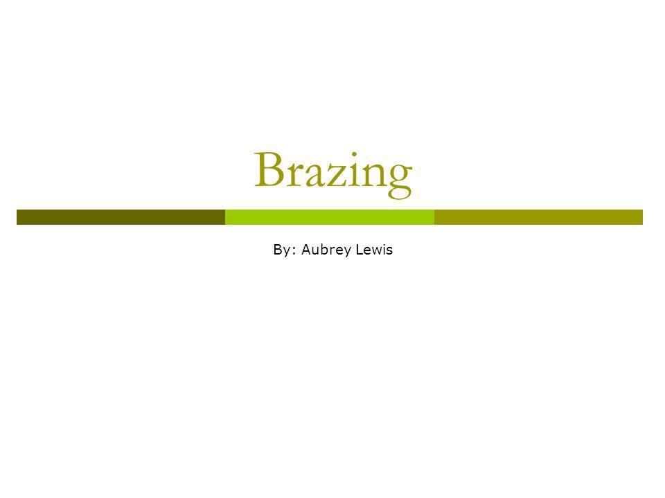 Brazing By: Aubrey Lewis
