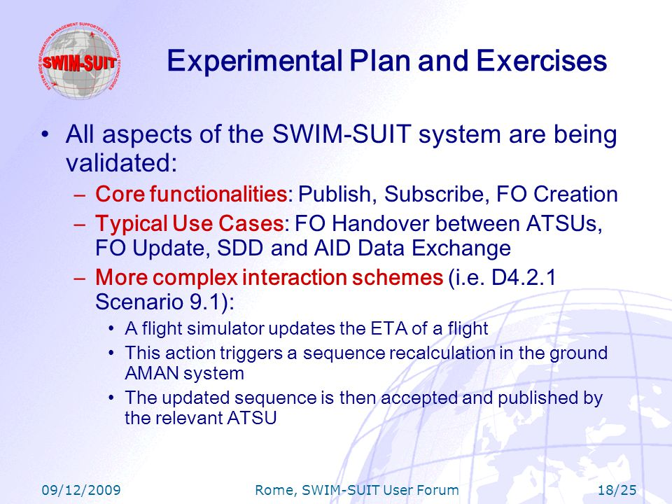 09/12/2009 Rome, SWIM-SUIT User Forum 18/25 Experimental Plan and Exercises All aspects of the SWIM-SUIT system are being validated: –Core functionalities: Publish, Subscribe, FO Creation –Typical Use Cases: FO Handover between ATSUs, FO Update, SDD and AID Data Exchange –More complex interaction schemes (i.e.