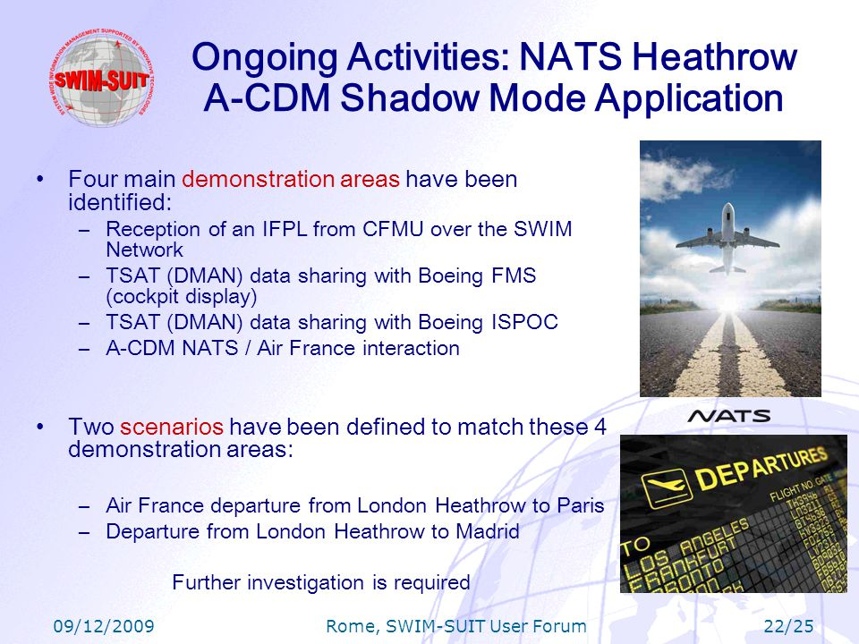 09/12/2009 Rome, SWIM-SUIT User Forum 22/25 Ongoing Activities: NATS Heathrow A-CDM Shadow Mode Application Four main demonstration areas have been identified: –Reception of an IFPL from CFMU over the SWIM Network –TSAT (DMAN) data sharing with Boeing FMS (cockpit display) –TSAT (DMAN) data sharing with Boeing ISPOC –A-CDM NATS / Air France interaction Two scenarios have been defined to match these 4 demonstration areas: –Air France departure from London Heathrow to Paris –Departure from London Heathrow to Madrid Further investigation is required