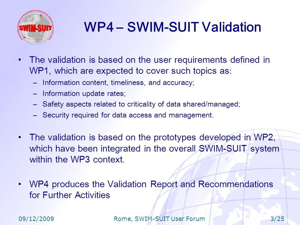 09/12/2009 Rome, SWIM-SUIT User Forum 4/25 Validation Objectives Demonstrate the feasibility of SWIM as a key SESAR technical enabler Assess the benefits for the whole European ATM System Define the first lessons learnt and recommendations for the future SWIM