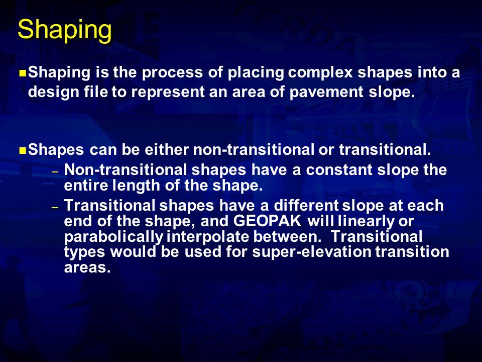 Shaping Shaping is the process of placing complex shapes into a design file to represent an area of pavement slope. Shapes can be either non-transitio