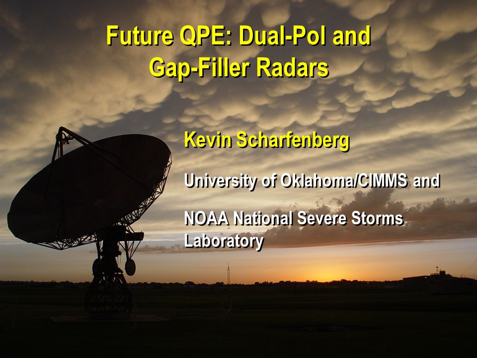 21 September 2007 4 th Southwest Hydrometeorology Symposium, Tucson, AZ Future QPE: Dual-Pol and Gap-Filler Radars Kevin Scharfenberg University of Oklahoma/CIMMS and NOAA National Severe Storms Laboratory Kevin Scharfenberg University of Oklahoma/CIMMS and NOAA National Severe Storms Laboratory