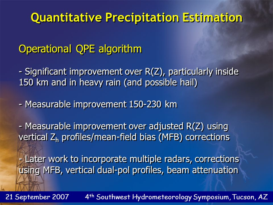 21 September 2007 4 th Southwest Hydrometeorology Symposium, Tucson, AZ Operational QPE algorithm - Significant improvement over R(Z), particularly inside 150 km and in heavy rain (and possible hail) - Measurable improvement 150-230 km - Measurable improvement over adjusted R(Z) using vertical Z h profiles/mean-field bias (MFB) corrections - Later work to incorporate multiple radars, corrections using MFB, vertical dual-pol profiles, beam attenuation Operational QPE algorithm - Significant improvement over R(Z), particularly inside 150 km and in heavy rain (and possible hail) - Measurable improvement 150-230 km - Measurable improvement over adjusted R(Z) using vertical Z h profiles/mean-field bias (MFB) corrections - Later work to incorporate multiple radars, corrections using MFB, vertical dual-pol profiles, beam attenuation Quantitative Precipitation Estimation