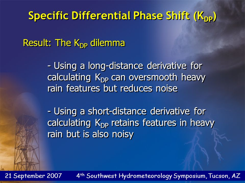 21 September 2007 4 th Southwest Hydrometeorology Symposium, Tucson, AZ Result: The K DP dilemma - Using a long-distance derivative for calculating K DP can oversmooth heavy rain features but reduces noise - Using a short-distance derivative for calculating K DP retains features in heavy rain but is also noisy Result: The K DP dilemma - Using a long-distance derivative for calculating K DP can oversmooth heavy rain features but reduces noise - Using a short-distance derivative for calculating K DP retains features in heavy rain but is also noisy Specific Differential Phase Shift (K DP )