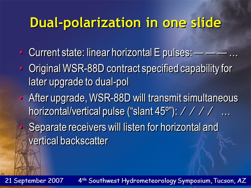 21 September 2007 4 th Southwest Hydrometeorology Symposium, Tucson, AZ Dual-polarization in one slide Current state: linear horizontal E pulses: — — — … Original WSR-88D contract specified capability for later upgrade to dual-pol After upgrade, WSR-88D will transmit simultaneous horizontal/vertical pulse ( slant 45º ): ∕ ∕ ∕ ∕ … Separate receivers will listen for horizontal and vertical backscatter Current state: linear horizontal E pulses: — — — … Original WSR-88D contract specified capability for later upgrade to dual-pol After upgrade, WSR-88D will transmit simultaneous horizontal/vertical pulse ( slant 45º ): ∕ ∕ ∕ ∕ … Separate receivers will listen for horizontal and vertical backscatter
