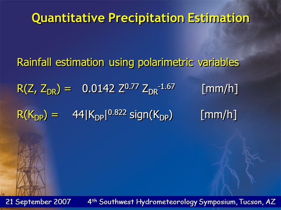 21 September 2007 4 th Southwest Hydrometeorology Symposium, Tucson, AZ Rainfall estimation using polarimetric variables R(Z, Z DR ) = 0.0142 Z 0.77 Z DR -1.67 [mm/h] R(K DP ) = 44|K DP | 0.822 sign(K DP ) [mm/h] Rainfall estimation using polarimetric variables R(Z, Z DR ) = 0.0142 Z 0.77 Z DR -1.67 [mm/h] R(K DP ) = 44|K DP | 0.822 sign(K DP ) [mm/h] Quantitative Precipitation Estimation