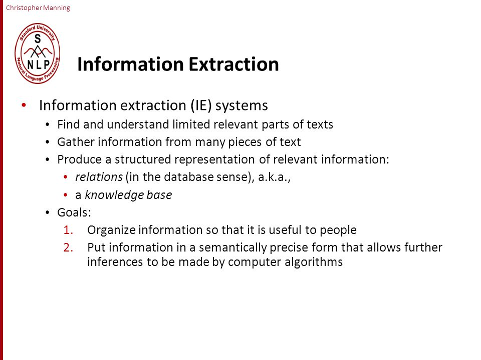 Christopher Manning Information Extraction Information extraction (IE) systems Find and understand limited relevant parts of texts Gather information from many pieces of text Produce a structured representation of relevant information: relations (in the database sense), a.k.a., a knowledge base Goals: 1.Organize information so that it is useful to people 2.Put information in a semantically precise form that allows further inferences to be made by computer algorithms