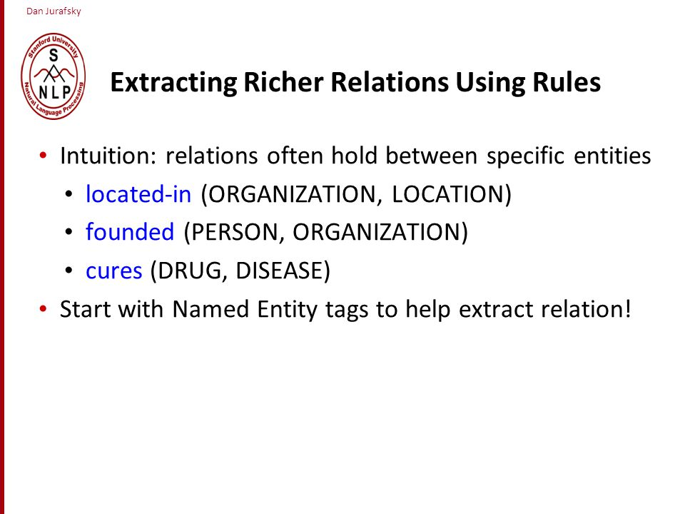 Dan Jurafsky Extracting Richer Relations Using Rules Intuition: relations often hold between specific entities located-in (ORGANIZATION, LOCATION) founded (PERSON, ORGANIZATION) cures (DRUG, DISEASE) Start with Named Entity tags to help extract relation!