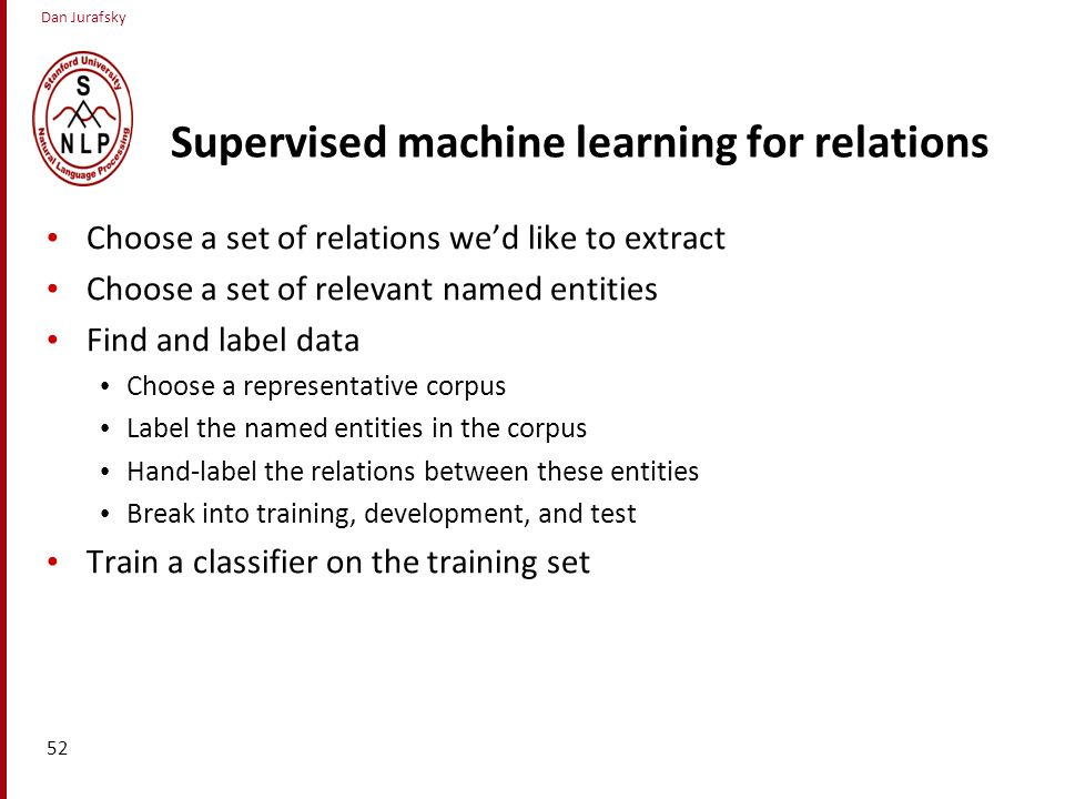 Dan Jurafsky Supervised machine learning for relations Choose a set of relations we'd like to extract Choose a set of relevant named entities Find and label data Choose a representative corpus Label the named entities in the corpus Hand-label the relations between these entities Break into training, development, and test Train a classifier on the training set 52