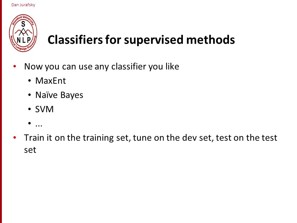 Dan Jurafsky Classifiers for supervised methods Now you can use any classifier you like MaxEnt Naïve Bayes SVM...