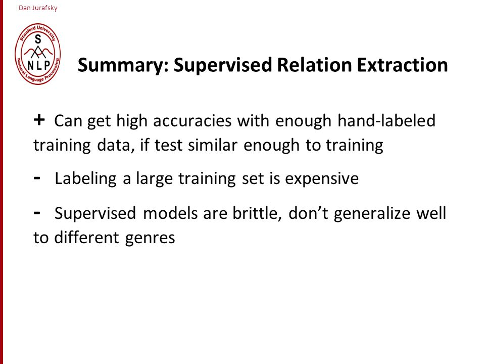 Dan Jurafsky Summary: Supervised Relation Extraction + Can get high accuracies with enough hand-labeled training data, if test similar enough to training - Labeling a large training set is expensive - Supervised models are brittle, don't generalize well to different genres