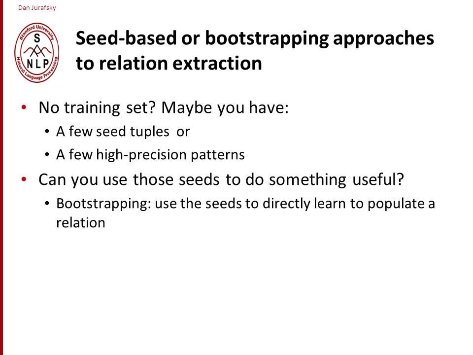 Dan Jurafsky Seed-based or bootstrapping approaches to relation extraction No training set.