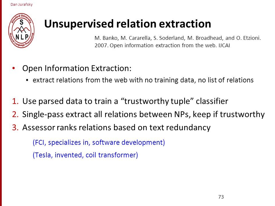 Dan Jurafsky Unsupervised relation extraction Open Information Extraction: extract relations from the web with no training data, no list of relations 1.Use parsed data to train a trustworthy tuple classifier 2.Single-pass extract all relations between NPs, keep if trustworthy 3.Assessor ranks relations based on text redundancy (FCI, specializes in, software development) (Tesla, invented, coil transformer) 73 M.