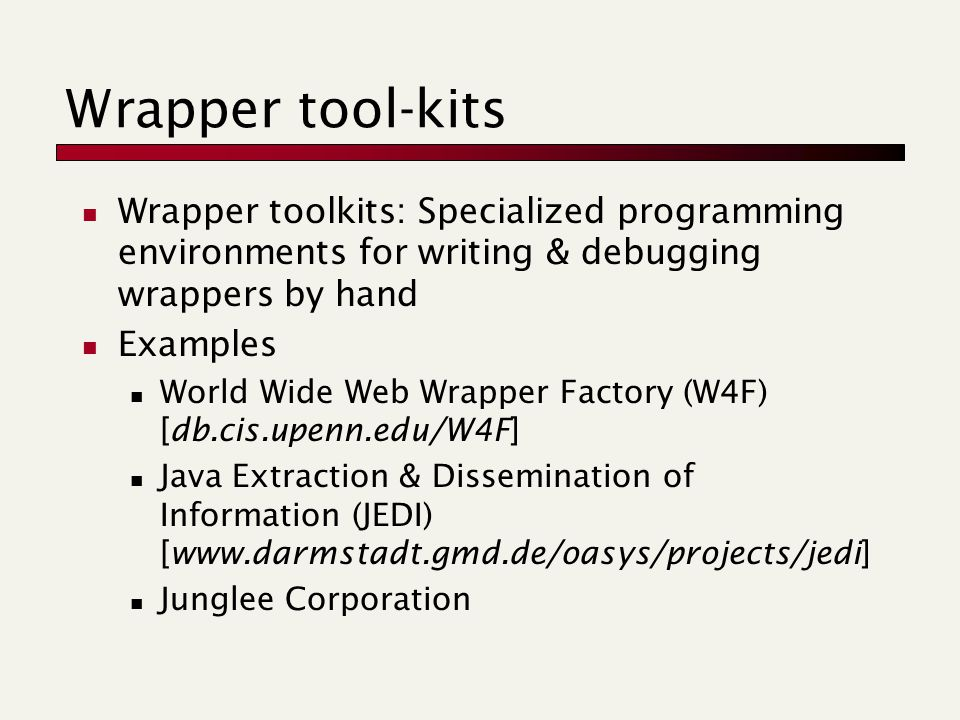 Wrapper tool-kits Wrapper toolkits: Specialized programming environments for writing & debugging wrappers by hand Examples World Wide Web Wrapper Factory (W4F) [db.cis.upenn.edu/W4F] Java Extraction & Dissemination of Information (JEDI) [www.darmstadt.gmd.de/oasys/projects/jedi] Junglee Corporation