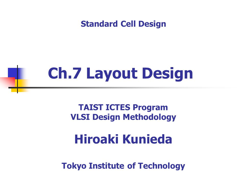 Ch.7 Layout Design Standard Cell Design TAIST ICTES Program VLSI Design Methodology Hiroaki Kunieda Tokyo Institute of Technology