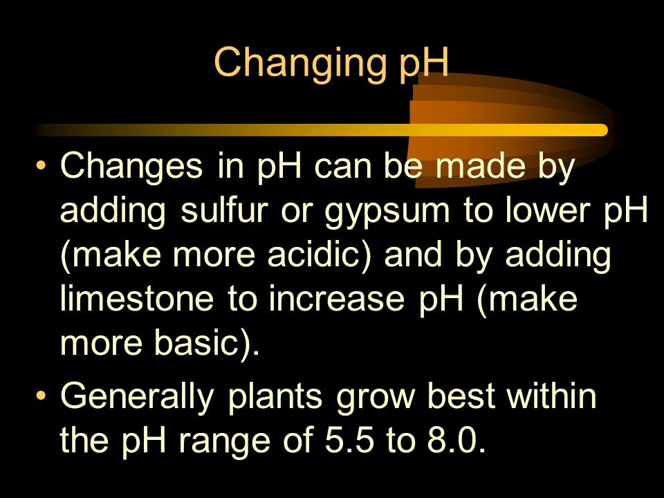 Changing pH Changes in pH can be made by adding sulfur or gypsum to lower pH (make more acidic) and by adding limestone to increase pH (make more basic).