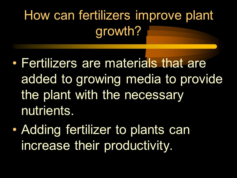 How can fertilizers improve plant growth? Fertilizers are materials that are added to growing media to provide the plant with the necessary nutrients.
