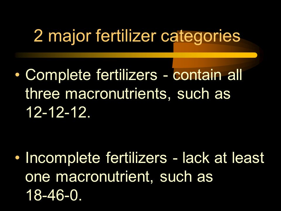 2 major fertilizer categories Complete fertilizers - contain all three macronutrients, such as 12-12-12. Incomplete fertilizers - lack at least one ma