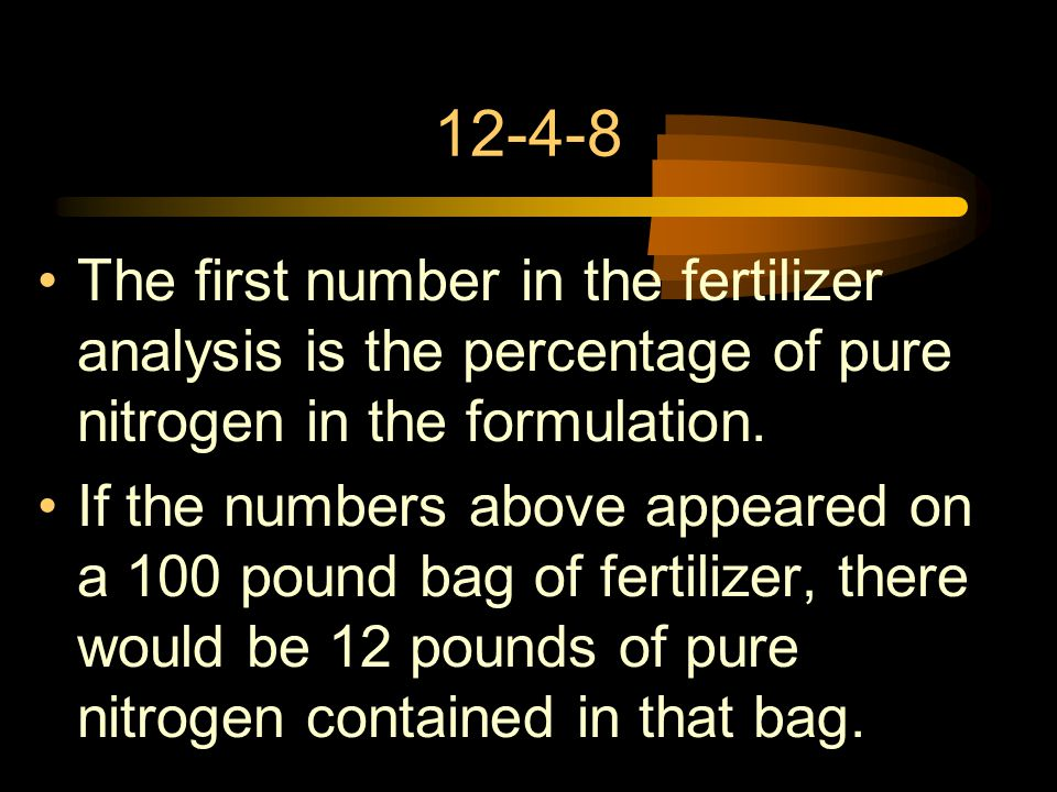 12-4-8 The first number in the fertilizer analysis is the percentage of pure nitrogen in the formulation.