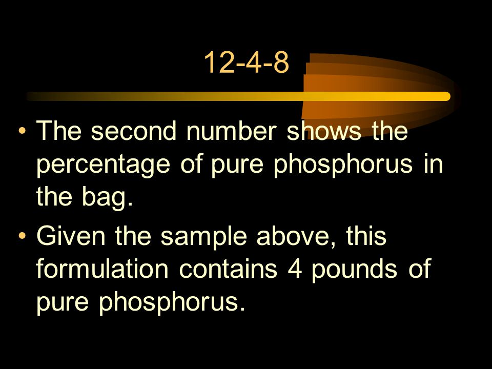 12-4-8 The second number shows the percentage of pure phosphorus in the bag. Given the sample above, this formulation contains 4 pounds of pure phosph