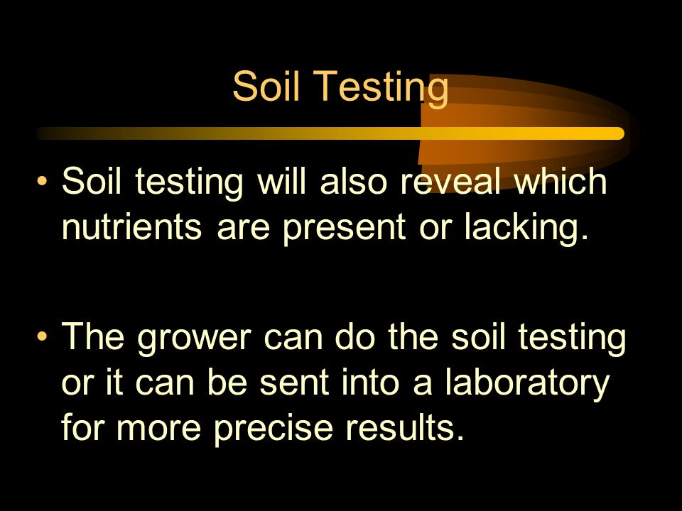 Soil Testing Soil testing will also reveal which nutrients are present or lacking. The grower can do the soil testing or it can be sent into a laborat