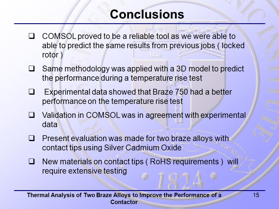 Thermal Analysis of Two Braze Alloys to Improve the Performance of a Contactor 15 Conclusions  COMSOL proved to be a reliable tool as we were able to able to predict the same results from previous jobs ( locked rotor )  Same methodology was applied with a 3D model to predict the performance during a temperature rise test  Experimental data showed that Braze 750 had a better performance on the temperature rise test  Validation in COMSOL was in agreement with experimental data  Present evaluation was made for two braze alloys with contact tips using Silver Cadmium Oxide  New materials on contact tips ( RoHS requirements ) will require extensive testing