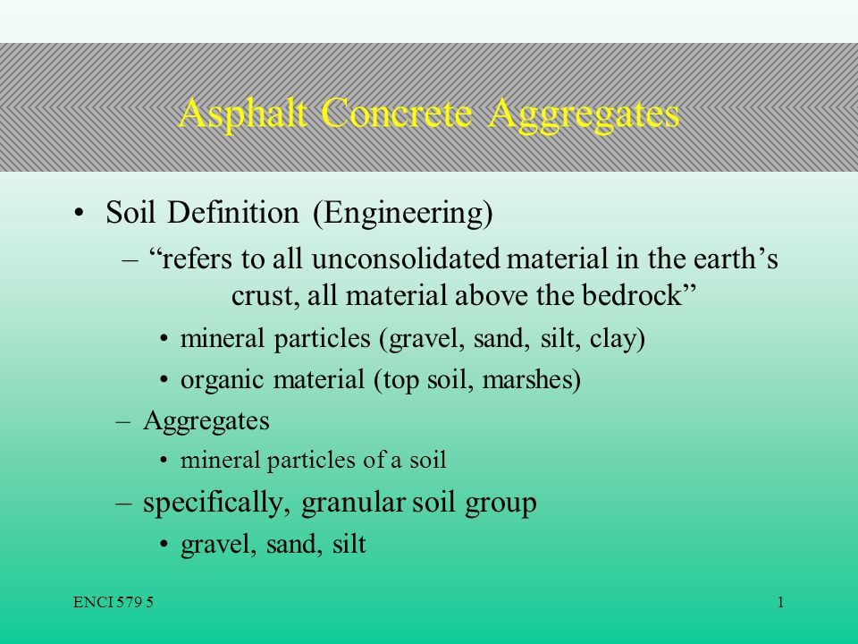 "ENCI 579 51 Asphalt Concrete Aggregates Soil Definition (Engineering) –""refers to all unconsolidated material in the earth's crust, all material above"