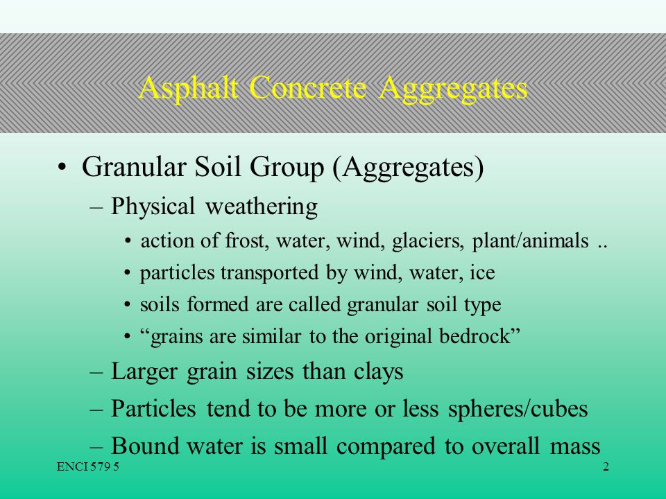 ENCI 579 52 Asphalt Concrete Aggregates Granular Soil Group (Aggregates) –Physical weathering action of frost, water, wind, glaciers, plant/animals..