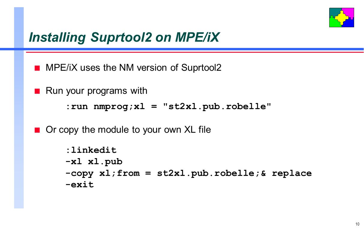 10 Installing Suprtool2 on MPE/iX n MPE/iX uses the NM version of Suprtool2 n Run your programs with :run nmprog;xl = st2xl.pub.robelle n Or copy the module to your own XL file :linkedit -xl xl.pub -copy xl;from = st2xl.pub.robelle;& replace -exit