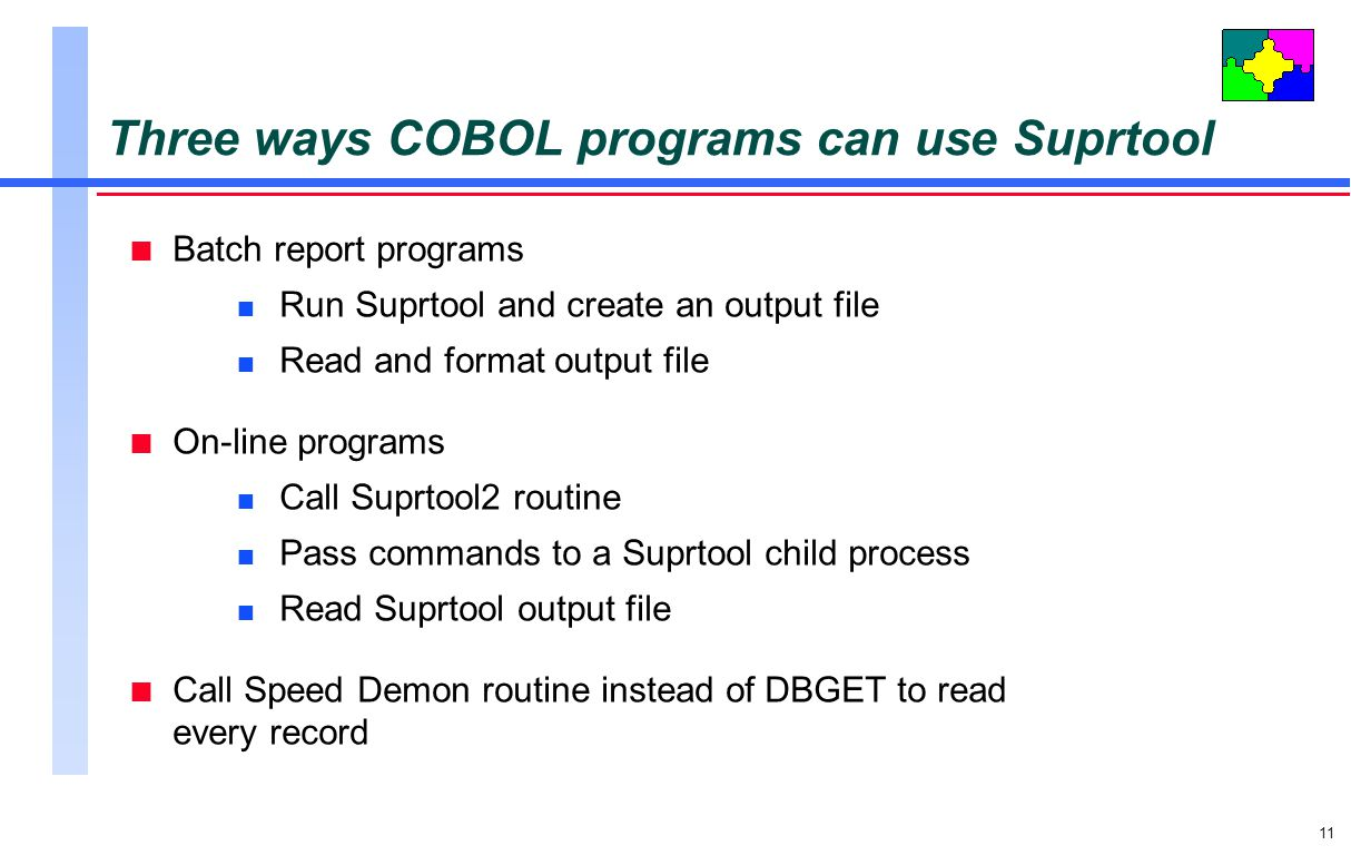 11 Three ways COBOL programs can use Suprtool n Batch report programs n Run Suprtool and create an output file n Read and format output file n On-line programs n Call Suprtool2 routine n Pass commands to a Suprtool child process n Read Suprtool output file n Call Speed Demon routine instead of DBGET to read every record