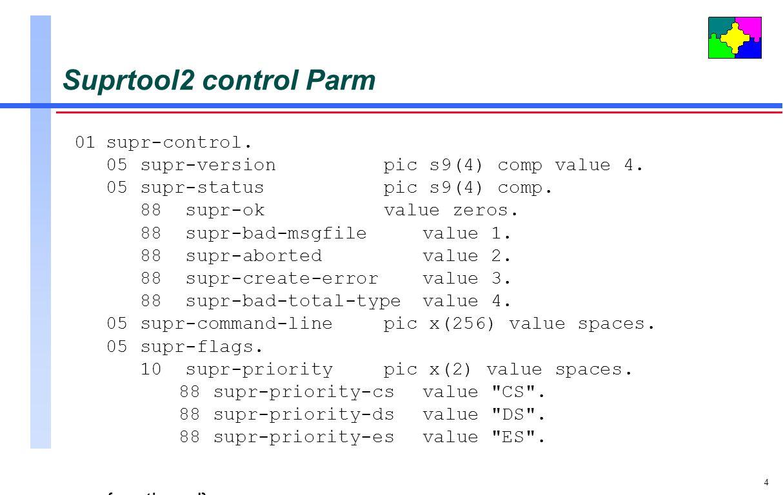 4 Suprtool2 control Parm 01supr-control. 05supr-versionpic s9(4) comp value 4. 05supr-statuspic s9(4) comp. 88 supr-okvalue zeros. 88 supr-bad-msgfile