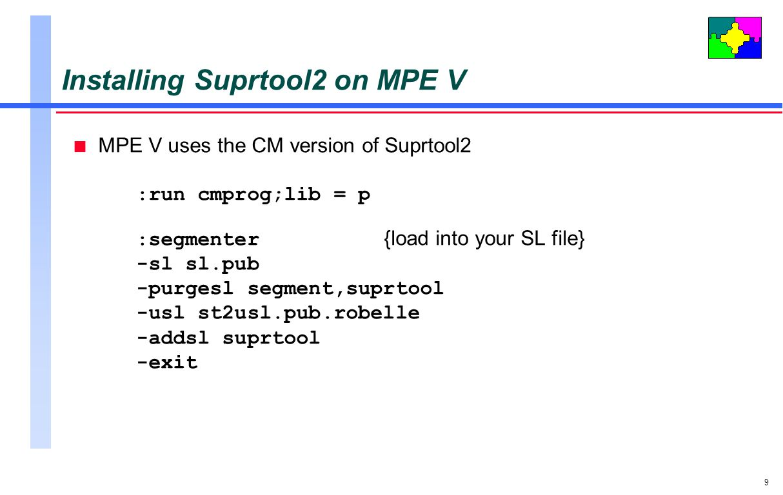 9 Installing Suprtool2 on MPE V n MPE V uses the CM version of Suprtool2 :run cmprog;lib = p :segmenter {load into your SL file} -sl sl.pub -purgesl s