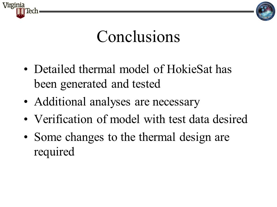 Conclusions Detailed thermal model of HokieSat has been generated and tested Additional analyses are necessary Verification of model with test data de