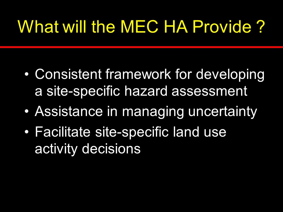 What will the MEC HA Provide ? Consistent framework for developing a site-specific hazard assessment Assistance in managing uncertainty Facilitate sit